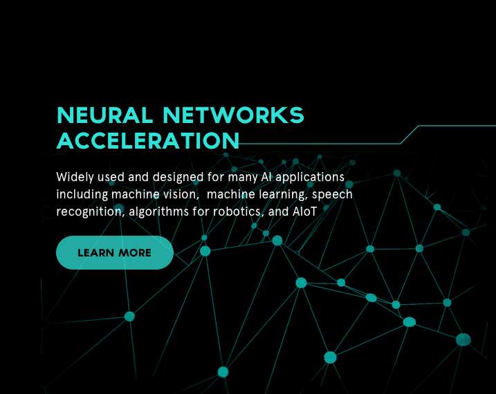 Neural Networks Acceleration is widely used and designed for many AI applications including machine vision,  machine learning, speech recognition, algorithms for robotics, and AIOT